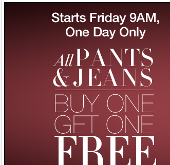 One Day Only: ALL Pants & Jeans are Buy One Get One FREE! Shop now!