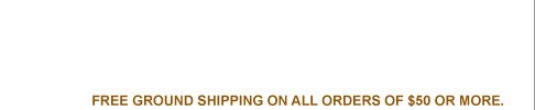 FREE GROUND SHIPPING ON ALL ORDERS OF $50 OR MORE.