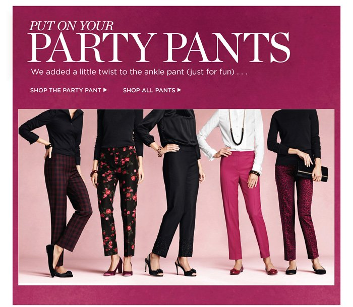Put on your Party Pants. We added a little twist to the ankle pant (just for fun) ... Shop the Party Pant. Shop all Pants.