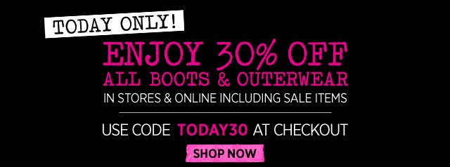 TODAY ONLY! ENJOY 30% OFF ALL BOOTS AND OUTERWEAR IN STORES & ONLINE INCLUDING SALE ITEMS. USE CODE TODAY30 AT CHECKOUT | SHOP NOW>