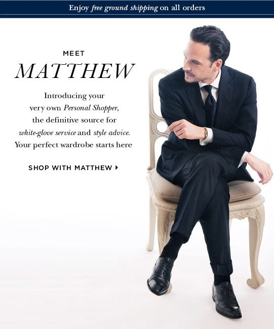 Meet Matthew. Introducing your very own Personal Shopper, the definitive source for white-gloved service and style advice. Your perfect wardrobe starts here. Shop with Matthew>