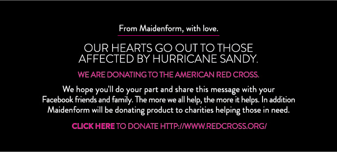 From Maidenform, with love. Our Hearts Go Out to Those Affected By Hurricane Sandy. We are donating to the American Red cross.   We hope you'll do your part and share this message with your Facebook friends and family. The more we all help, the more it helps. In addition Maidenform will   be donating product to charities helping those in need. Click Here to Donate.