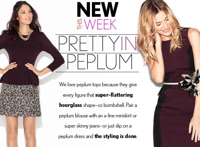 NEW THIS WEEK PRETTY IN PEPLUM  We love peplum tops because they give every figure that super-flattering hourglass shape - so bombshell.  Pair a  peplum blouse with an a-line miniskirt or super skinny jeans - or just slip on a  peplum dress and the styling is done.