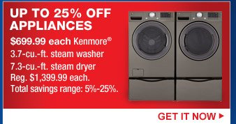 UP TO 25% OFF APPLIANCES | $699.99 each Kenmore(R) 3.7-cu.-ft. steam washer | 7.3-cu.-ft. steam dryer | Reg. $1.399.99 each. | Total savings range: 5%-25%. | GET IT NOW