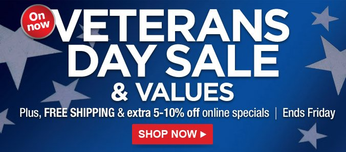 on now | VETERANS DAY SALE & VALUES | Plus, FREE SHIPPING & extra 5-10% off online specials | Ends Friday | SHOP NOW