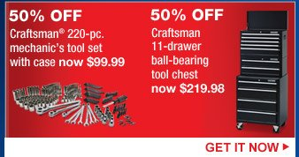 50% OFF Craftsman(R) 220-pc. mechanic's tool set with case now $99.99 | 50% OFF Craftsman 11-drawer ball-bearing tool chest now $219.98 | GET IT NOW