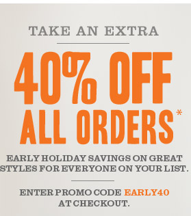 TAKE AN EXTRA 40% OFF ALL ORDERS* Early holiday savings on great styles for everyone on your list. Enter promo code EARLY40 at checkout.
