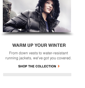 WARM UP YOUR WINTER | From down vests to water-resistant running jackets, we've got you covered. | SHOP THE COLLECTION