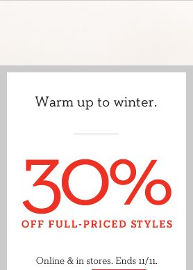 WARM UP TO WINTER | 30% OFF FULL-PRICED STYLES | ONLINE & IN STORES. ENDS 11/11.