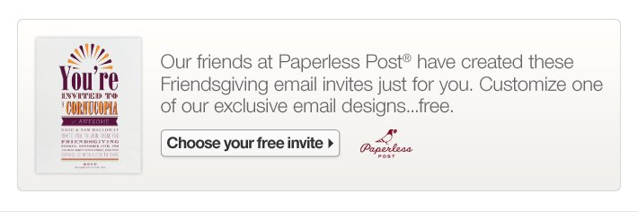 Our friends at Paperless Post® have created these  Friendsgiving email invites just for you. Customize one of our exclusive  email designs...free.