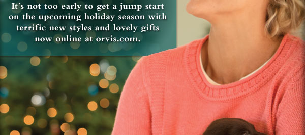 Its not too early to get a jump start on the upcoming holiday season with terrific new styles and lovely gifts now online at orvis.com.