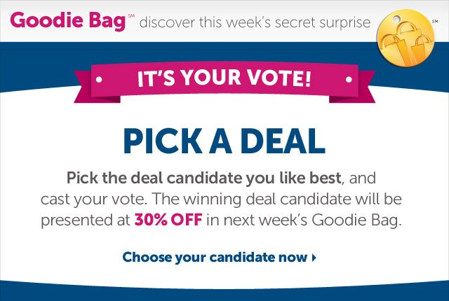 Goodie Bag discover this week's secret surprise - It's Your Vote! Pick A Deal - Pick the deal candidate you like best, and cast your vote. The winning deal candidate will be presented at 30% OFF in next week's Goodie Bag. Choose your candidate now