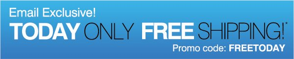 Email Exclusive! Today Only FREE SHIPPING!* Promo code: FREETODAY