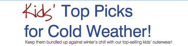 Kids' Top Picks for Cold Weather! Keep them bundled up against winter's chill with our top-selling kids' outerwear!
