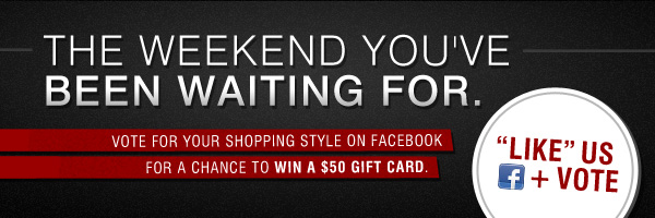 The weekend you've been waiting for. Vote for your shopping style on Facebook for a chance to win a $50 gift card.