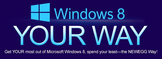 WINDOWS 8: YOUR WAY. Get YOUR most out of Microsoft Windows 8, spend your least—the NEWEGG Way!