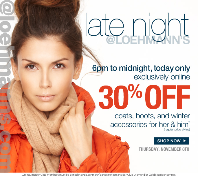 always free shipping  on all orders over $1OO*   @loehmanns.com   Late night @loehmann's   6pm to midnight, today only exclusively online 30% off coats, boots, and winter accessories for her & him* (regular price styles)   Shop now   THURSday, november 8th   Online, Insider Club Members must be signed in and Loehmann's price reflects Insider Club Diamond or Gold Member savings.