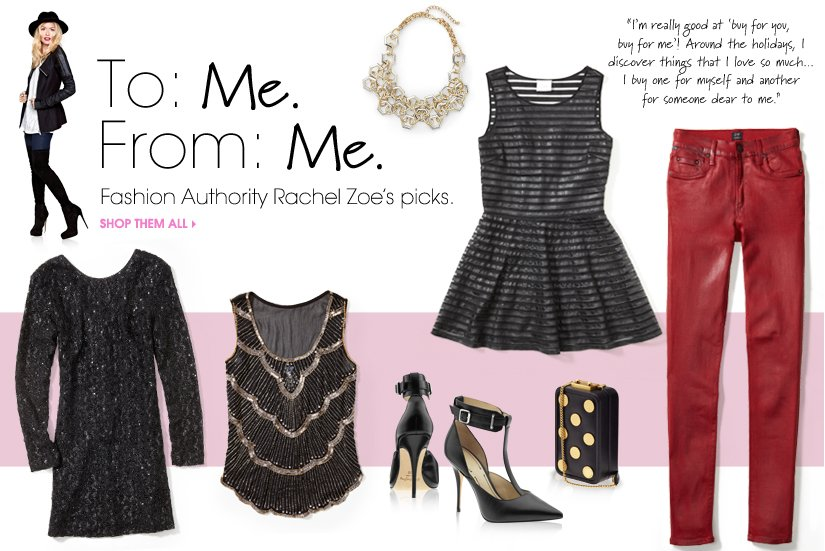 To: Me. From: Me. Fashion Authority Rachel Zoe's picks. SHOP THEM ALL