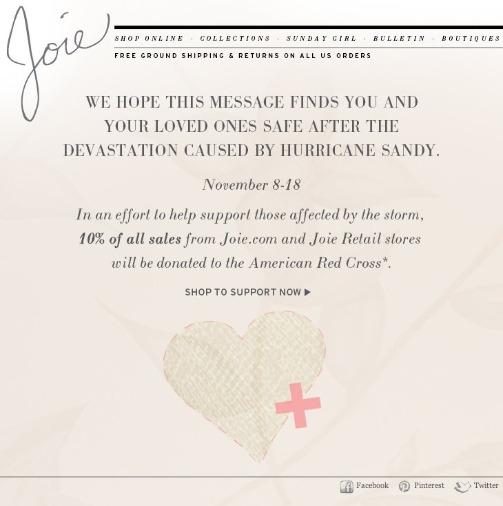 WE HOPE THIS MESSAGE FINDS YOU AND YOUR LOVED ONES SAFE AFTER THE DEVASTATION CAUSED BY HURRICANE SANDY. NOVEMBER 8-18 IN AN EFFORT TO HELP SUPPORT THOSE AFFECTED BY THE STORM, 10% OF ALL SALES FROM JOIE.COM AND JOIE RETAIL STORES WILL BE DONATED TO THE AMERICAN RED CROSS. >SHOP TO SUPPORT NOW