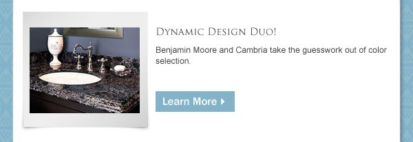 Benjamin Moore and Cambria Take the Guesswork Out of Color Selection. Click to find out more.