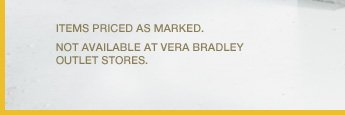 Items Priced as Marked. Not available at Vera Bradley Outlet Stores