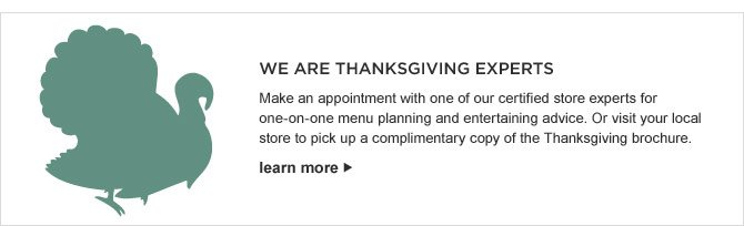 WE ARE THANKSGIVING EXPERTS - Make an appointment with one of our certified store experts for one-on-one menu planning and entertaining advice. Or visit your local store to pick up a complimentary copy of the Thanksgiving brochure. - LEARN MORE