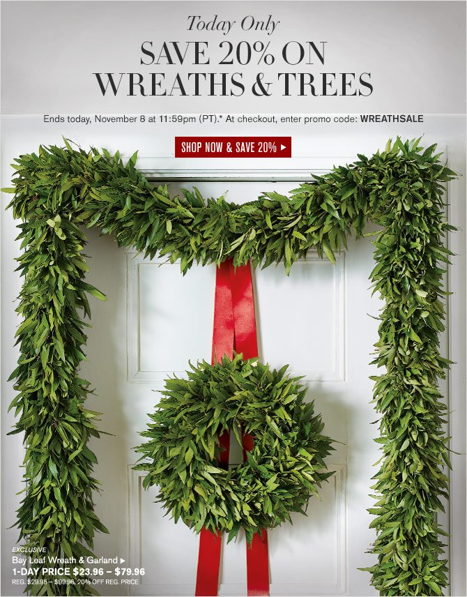 TODAY ONLY - SAVE 20% ON WREATHS & TREES - Ends today, November 8 at 11:59pm (PT).* At checkout, enter promo code: WREATHSALE - SHOP NOW & SAVE 20% -- EXCLUSIVE -- Bay Leaf Wreath & Garland -- 1-Day Price $23.96 – $79.96 (REG. $29.95 – $99.95, 20% OFF REG. PRICE)