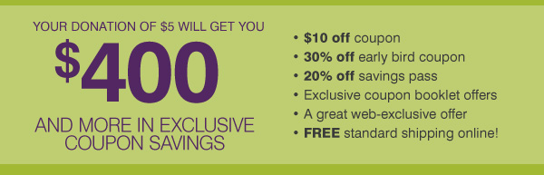 YOUR DONATION OF $5 WILL GET YOU $400 AND MORE IN EXCLUSIVE COUPON SAVINGS. * $10 off In-store coupon * 30% off early bird coupon * 20% off savings pass * Exclusive coupon booklet offers * A great web-exclusive offer * FREE standard shipping online!