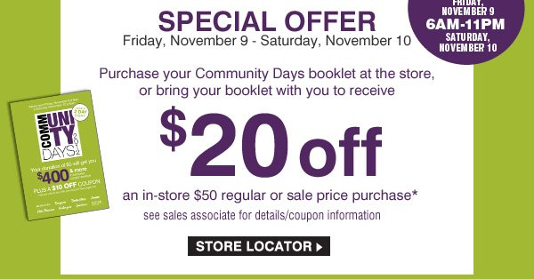 SPECIAL OFFER. Purchase your Community Days booklet at the store, or bring it with to receive $20 off an in-store $50 regular or sale price purchase. **see sales associate for details/coupon information. STORE LOCATOR.