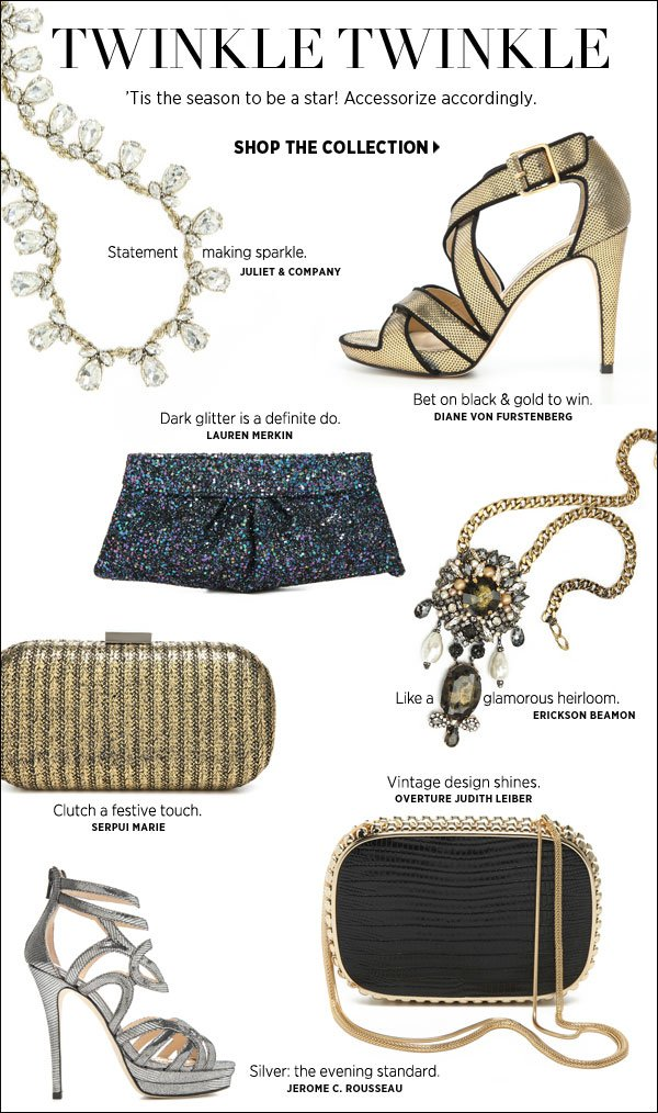 'Tis the season for glamorous accessorizing. Add a glittery clutch or a sparkly ring to a pencil skirt or skinny pant et voilà, an ensemble that's ready for whatever the night brings. Shop glamorous accessories >>