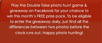 Play the Double Take photo hunt game and giveaway on Facebook for your chance to win this month's FREE prize pack. To be eligible to enter the giveaway daily, just find all the difference between two photos before the clock runs out. Happy photo hunting!