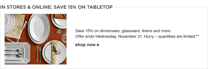 IN STORES & ONLINE: SAVE 15% on TABLETOP -- Save 15% on dinnerware, glassware, linens and more. Offer ends Wednesday, November 21. Hurry – quantities are limited.** - SHOP NOW