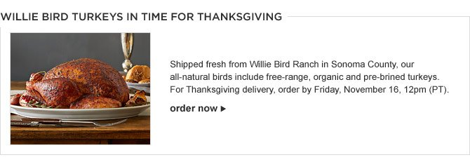 WILLIE BIRD TURKEYS IN TIME FOR THANKSGIVING -- Shipped fresh from Willie Bird Ranch in Sonoma County, our all-natural birds include free-range, organic and pre-brined turkeys. For Thanksgiving delivery, order by Friday, November 16, 12pm (PT). - ORDER NOW