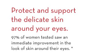 Protect and support the delicate skin around your eyes. 97% of women tested saw an immediate improvement in the look of skin around their eyes.*
