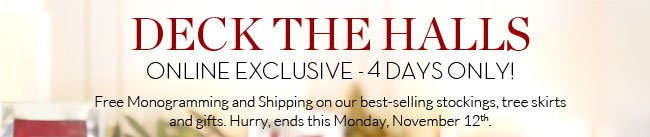 DECK THE HALLS - ONLINE EXCLUSIVE - 4 DAYS ONLY! - Free Monogramming and Shipping on our best-selling stockings, tree skirts and gifts. Hurry, ends this Monday, November 12th.