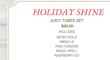 HOLIDAY SHINE | JUICY TUBES SET | $29.50 | INCLUDES: BERRY BOLD, MIRACLE, PINK HORIZON, MAGIC SPELL, RASPBERRY ICE