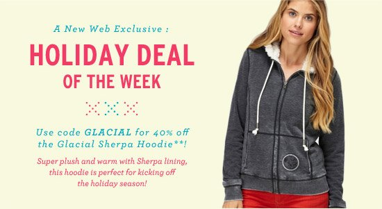 Holiday Deal of the Week. Use code GLACIAL for 40% off the Glacial Sherpa Hoodie!** Super plush and warm with Sherpa lining, this hoodie is perfect for kicking off the holiday season!