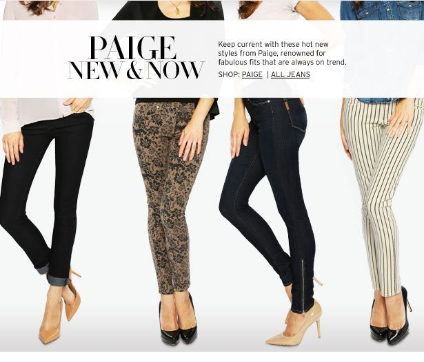 PAIGE DENIM NEW & NOW – Check out the hottest new jeans from a brand known for great fits and of-the-moment style.