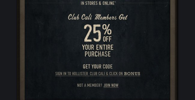 IN STORES & ONLINE CLUB CALI MEMBERS GET 25% OFF YOUR ENTIRE PURCHASE