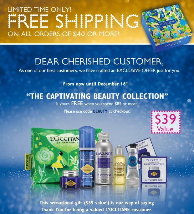 Limited Time Only! Free Shipping on all orders of $40 or more!  Dear Cherished Customer,   As you are one of our best customers, we have crafted an exclusive offer just for you. From now through December 16th, there will be a special gift waiting for you,The Captivating Beauty Collection, yours free when you spend $85 or more.   This sensational gift with purchase offer, worth $39, is our way of saying Thank You for being a valued L'OCCITANE customer.  Please use code BEAUTY when shopping at our boutiques or online.