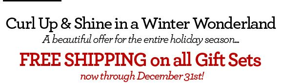 Curl Up & Shine in a Winter Wonderland - A beautiful offer for the entire holiday season...FREE SHIPPING on all Gift Sets now through December 31st!