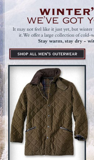 Winter's Fury? We've got you covered. It may not feel like it just yet, but winter will be here in fullf orce before you know it. We offer a large collection of cold-weather outerwear for men and women. Stay warm, stay dry - with outerwear from  Orvis.      Shop All Men's Outerwear