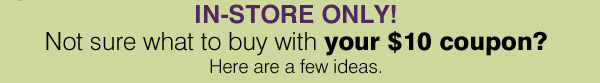 IN-STORE ONLY! Not sure what to buy with your $10 coupon? Here are a few ideas.