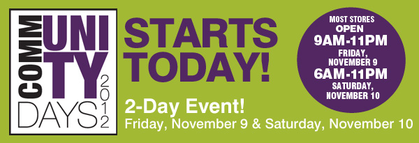 COMMUNITY DAYS 2012. STARTS TODAY! 2-Day Event! Friday, November 9 & Saturday, November 10. MOST STORES OPEN 9AM-11PM FRIDAY, NOVEMBER 9. 6 AM-11PM SATURDAY, NOVEMBER 10.