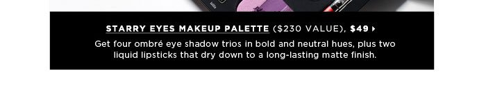Get four ombre eye shadow trios in bold and neutral hues, plus two liquid lipsticks that dry down to a long-lasting matte finish. Kat Von D Starry Eyes Makeup Palette ($230 Value), $49