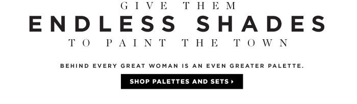 Give Them Endless Shades. To Paint The Town. Behind every great woman is an even greater palette. Shop palettes and sets