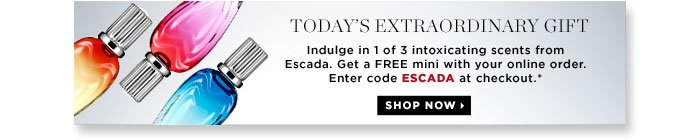 Today's Extraordinary Gift. Indulge in 1 of 3 intoxicating scents from Escada. Get a free mini with your online order. Enter code ESCADA at checkout.* Shop now