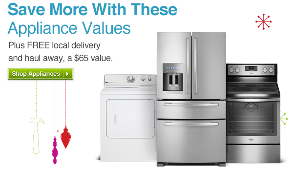 Save More With these Appliance Values. Plus FREE local delivery and haul away, a $65 value. Shop Appliances »