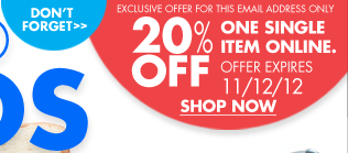 DON'T FORGET EXCLUSIVE OFFER FOR THIS EMAIL ADDRESS ONLY 20% OFF ONE SINGLE TIME ONLINE. OFFER EXPIRES 11/12/12 SHOP NOW