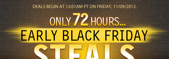 Deals begin at 12:01am PT on Friday, 11/09/2012. ONLY 72 HOURS... EARLY BLACK FRIDAY STEALS